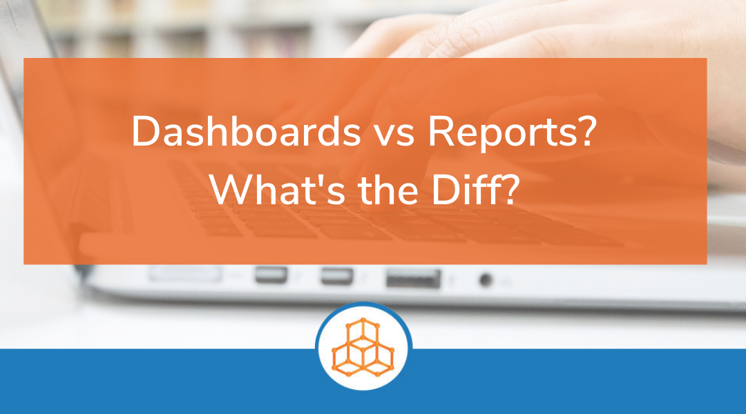 Dashboards vs. Reports? What's the Diff?